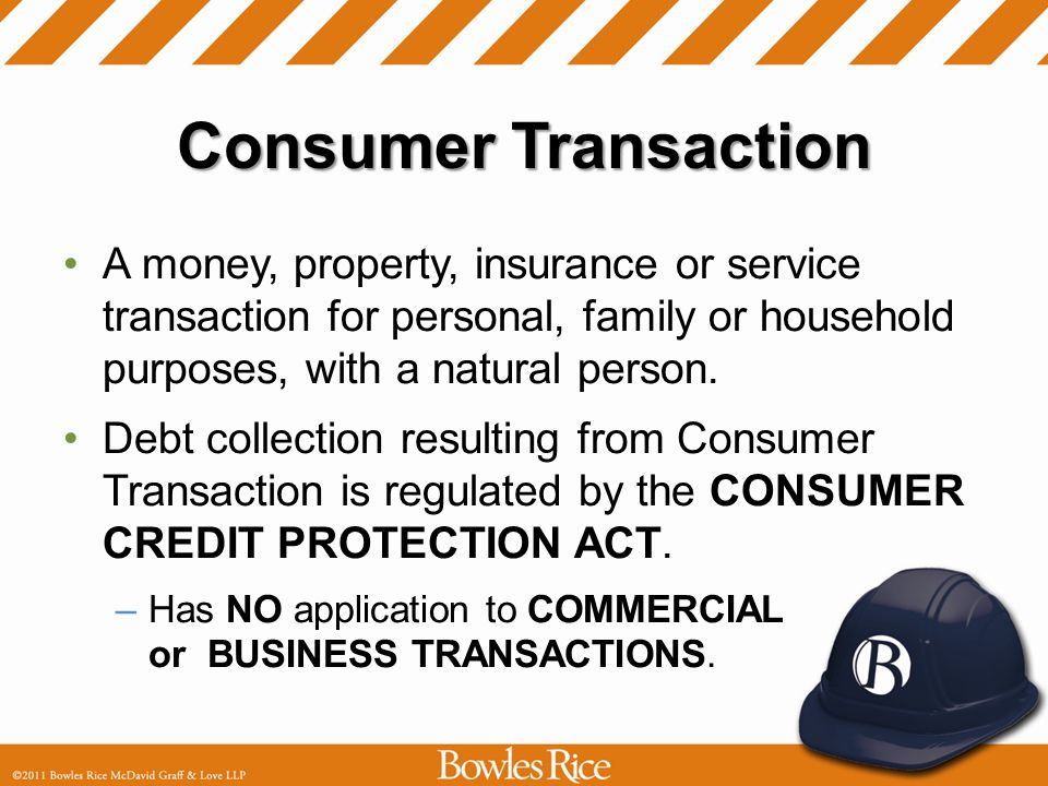 Consumer Transaction A money, property, insurance or service transaction for personal, family or household purposes, with a natural person.