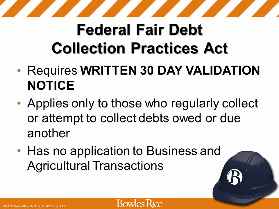 Federal Fair Debt Collection Practices Act Requires WRITTEN 30 DAY VALIDATION NOTICE Applies only to those who regularly collect or attempt to collect debts owed or due another Has no application to Business and Agricultural Transactions