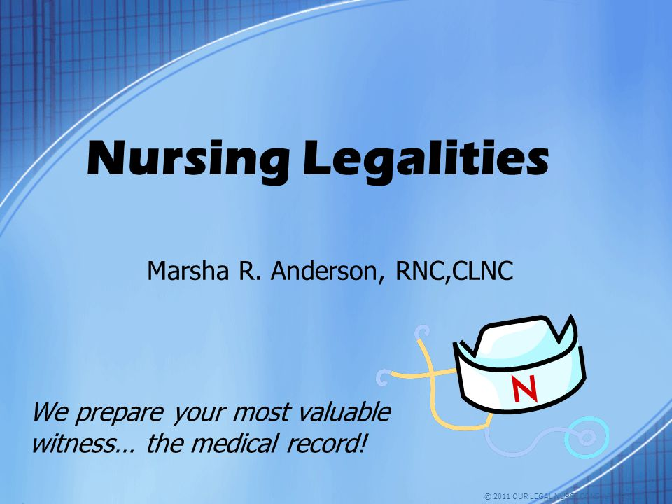 Nursing Legalities Marsha R. Anderson, RNC,CLNC We prepare your most valuable witness… the medical record! © 2011 OUR LEGAL NURSE CONSULTANTS, LLC