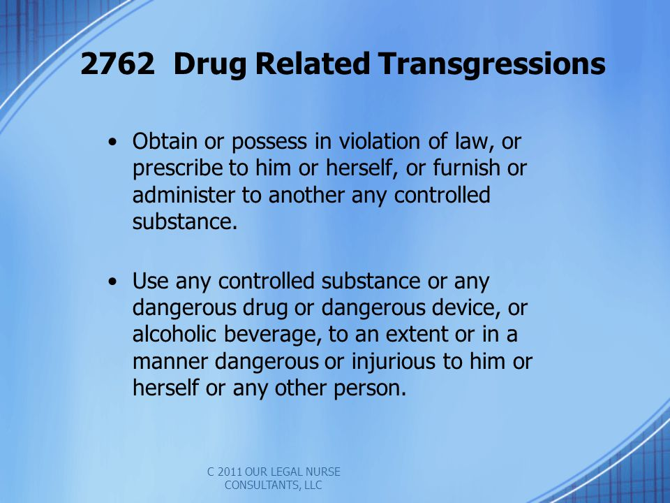 2762 Drug Related Transgressions Obtain or possess in violation of law, or prescribe to him or herself, or furnish or administer to another any controlled substance.
