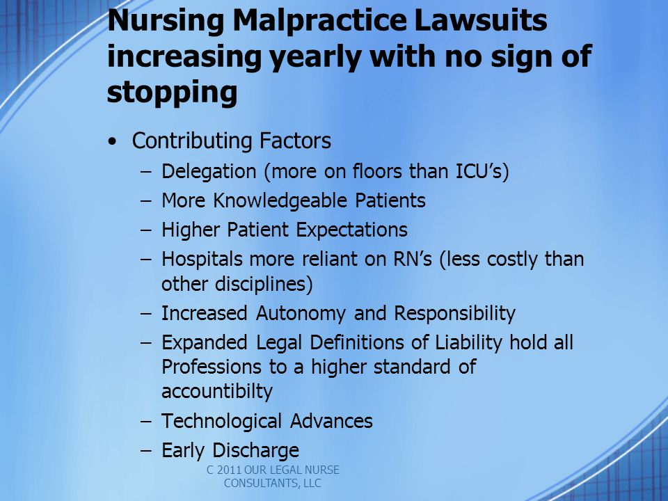 Nursing Malpractice Lawsuits increasing yearly with no sign of stopping Contributing Factors –Delegation (more on floors than ICUs) –More Knowledgeable Patients –Higher Patient Expectations –Hospitals more reliant on RNs (less costly than other disciplines) –Increased Autonomy and Responsibility –Expanded Legal Definitions of Liability hold all Professions to a higher standard of accountibilty –Technological Advances –Early Discharge C 2011 OUR LEGAL NURSE CONSULTANTS, LLC