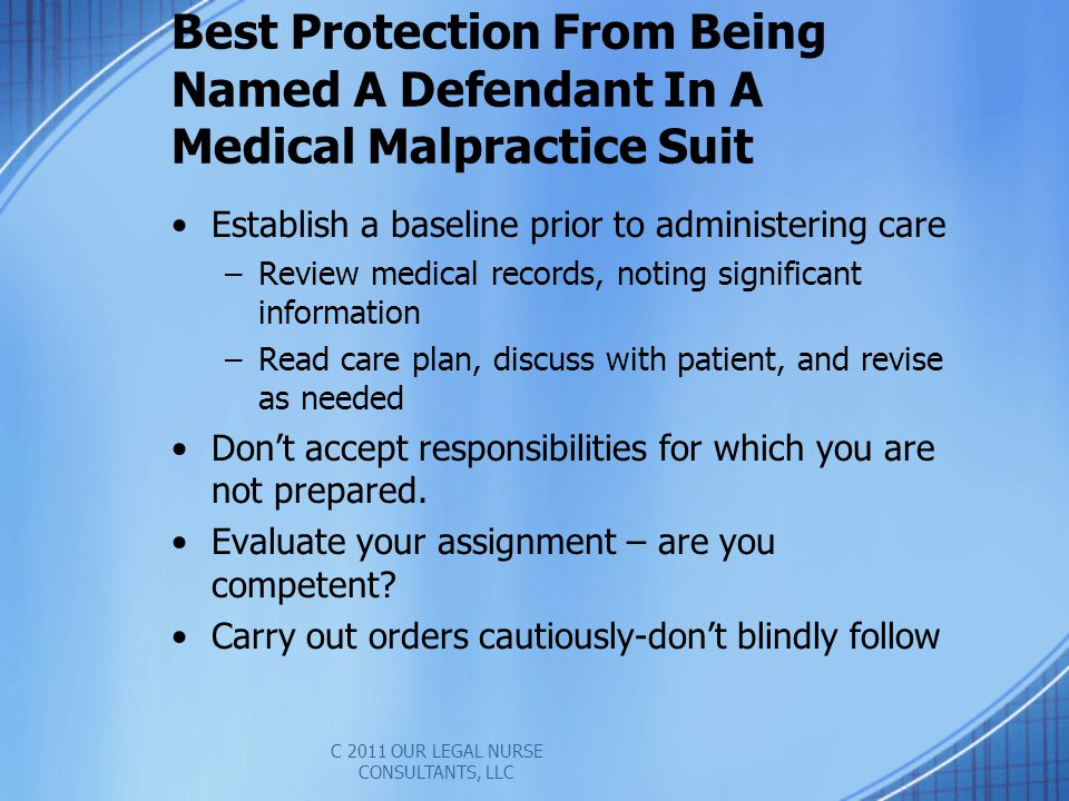 Best Protection From Being Named A Defendant In A Medical Malpractice Suit Establish a baseline prior to administering care –Review medical records, noting significant information –Read care plan, discuss with patient, and revise as needed Dont accept responsibilities for which you are not prepared.
