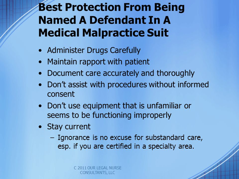 Best Protection From Being Named A Defendant In A Medical Malpractice Suit Administer Drugs Carefully Maintain rapport with patient Document care accurately and thoroughly Dont assist with procedures without informed consent Dont use equipment that is unfamiliar or seems to be functioning improperly Stay current –Ignorance is no excuse for substandard care, esp.