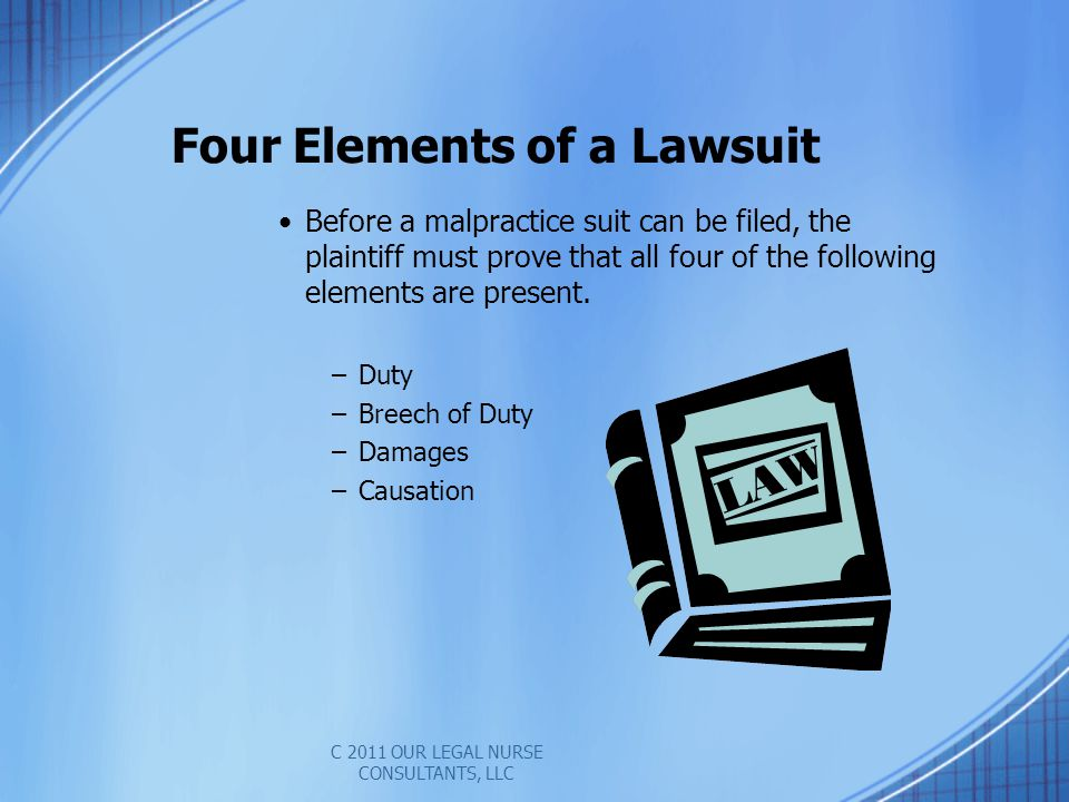 Four Elements of a Lawsuit Before a malpractice suit can be filed, the plaintiff must prove that all four of the following elements are present.