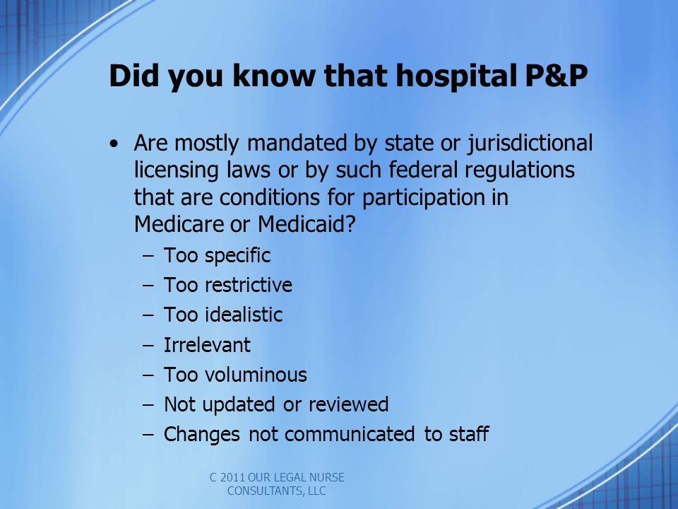 Did you know that hospital P&P Are mostly mandated by state or jurisdictional licensing laws or by such federal regulations that are conditions for participation in Medicare or Medicaid.