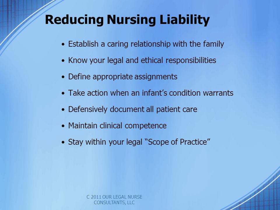 Reducing Nursing Liability Establish a caring relationship with the family Know your legal and ethical responsibilities Define appropriate assignments Take action when an infants condition warrants Defensively document all patient care Maintain clinical competence Stay within your legal Scope of Practice C 2011 OUR LEGAL NURSE CONSULTANTS, LLC