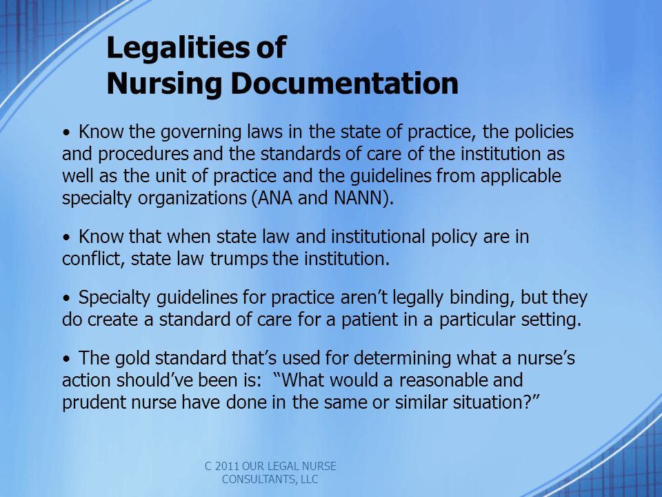 Legalities of Nursing Documentation Know the governing laws in the state of practice, the policies and procedures and the standards of care of the institution as well as the unit of practice and the guidelines from applicable specialty organizations (ANA and NANN).
