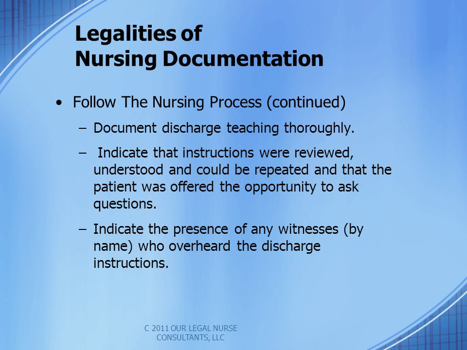 Legalities of Nursing Documentation Follow The Nursing Process (continued) –Document discharge teaching thoroughly.