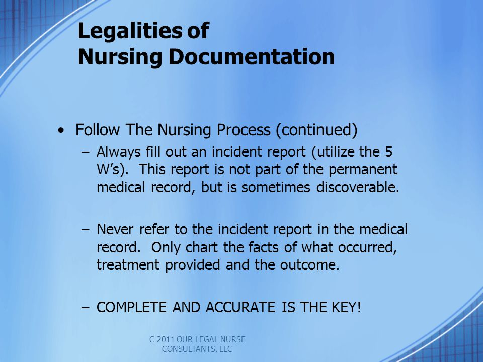 Legalities of Nursing Documentation Follow The Nursing Process (continued) –Always fill out an incident report (utilize the 5 Ws).
