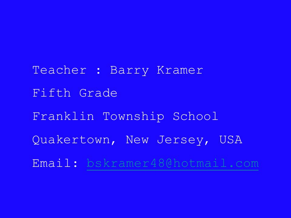 Teacher : Barry Kramer Fifth Grade Franklin Township School Quakertown, New Jersey, USA Email: bskramer48@hotmail.com bskramer48@hotmail.com