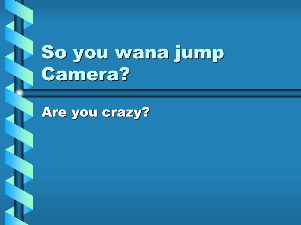 So you wana jump Camera Are you crazy