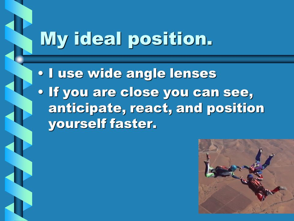 My ideal position. I use wide angle lensesI use wide angle lenses If you are close you can see, anticipate, react, and position yourself faster.If you