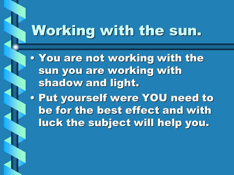 Working with the sun. You are not working with the sun you are working with shadow and light.You are not working with the sun you are working with sha