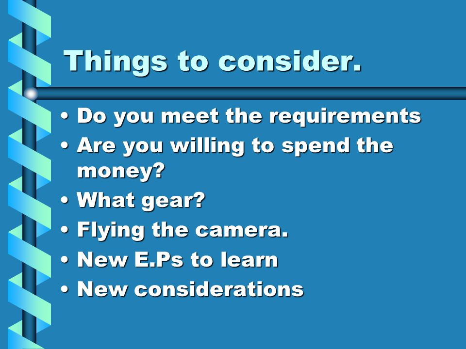 Things to consider. Do you meet the requirementsDo you meet the requirements Are you willing to spend the money?Are you willing to spend the money? Wh