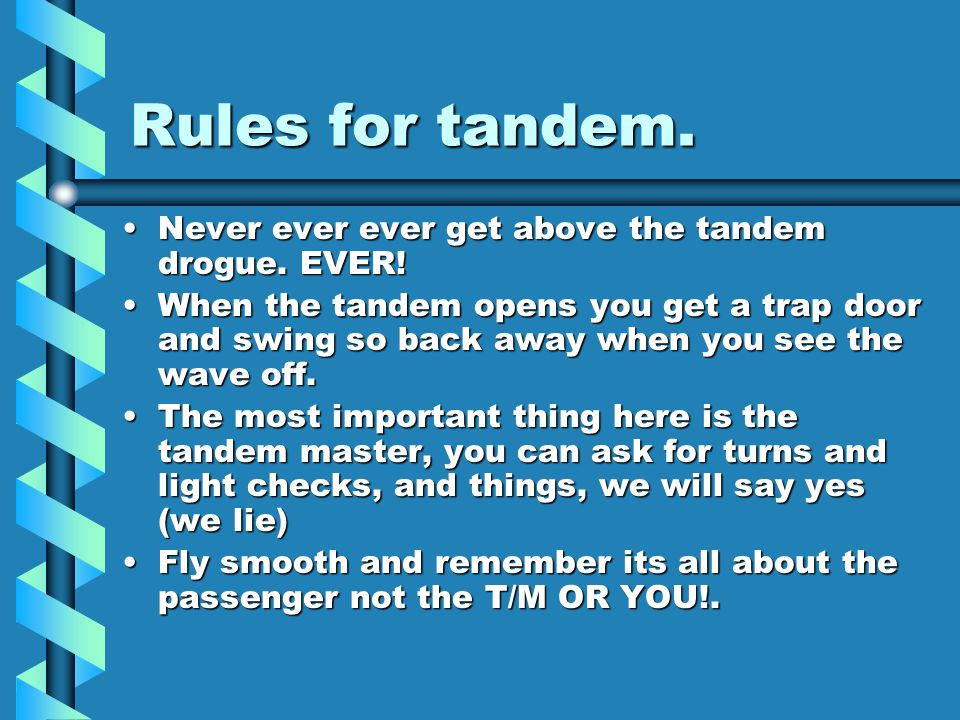 Rules for tandem. Never ever ever get above the tandem drogue.