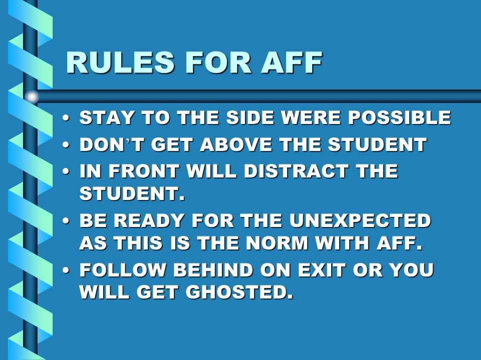 RULES FOR AFF STAY TO THE SIDE WERE POSSIBLESTAY TO THE SIDE WERE POSSIBLE DON T GET ABOVE THE STUDENTDON T GET ABOVE THE STUDENT IN FRONT WILL DISTRA