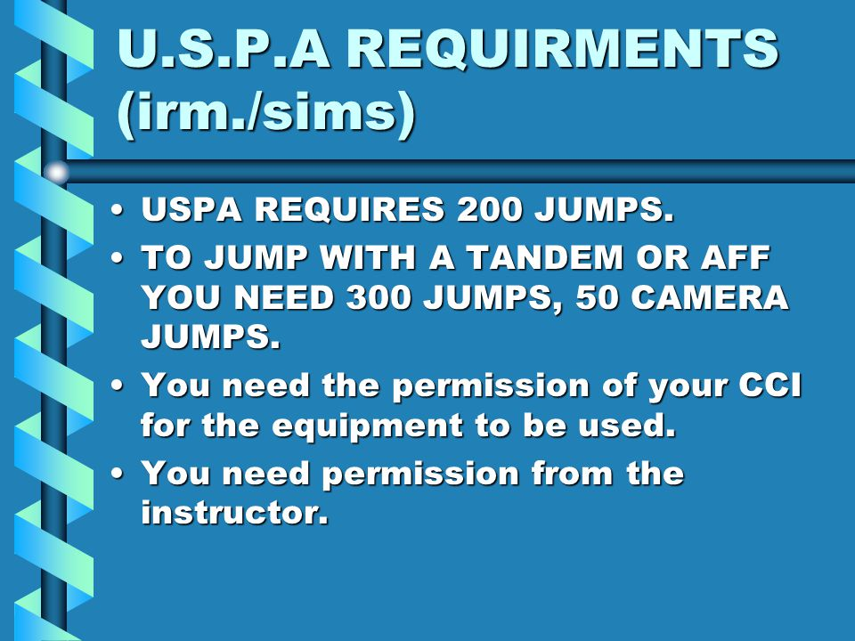 U.S.P.A REQUIRMENTS (irm./sims) USPA REQUIRES 200 JUMPS.USPA REQUIRES 200 JUMPS. TO JUMP WITH A TANDEM OR AFF YOU NEED 300 JUMPS, 50 CAMERA JUMPS.TO J