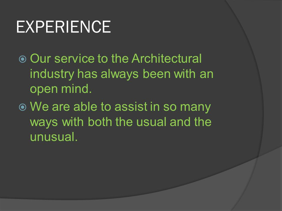 EXPERIENCE Our service to the Architectural industry has always been with an open mind. We are able to assist in so many ways with both the usual and