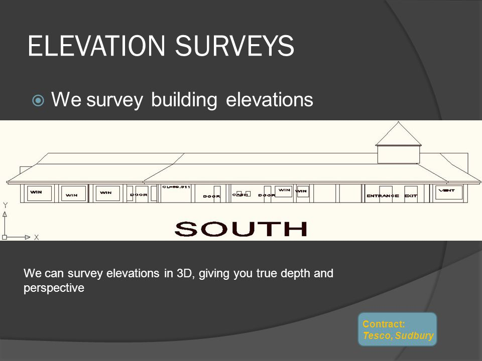 ELEVATION SURVEYS We survey building elevations We can survey elevations in 3D, giving you true depth and perspective Contract: Tesco, Sudbury