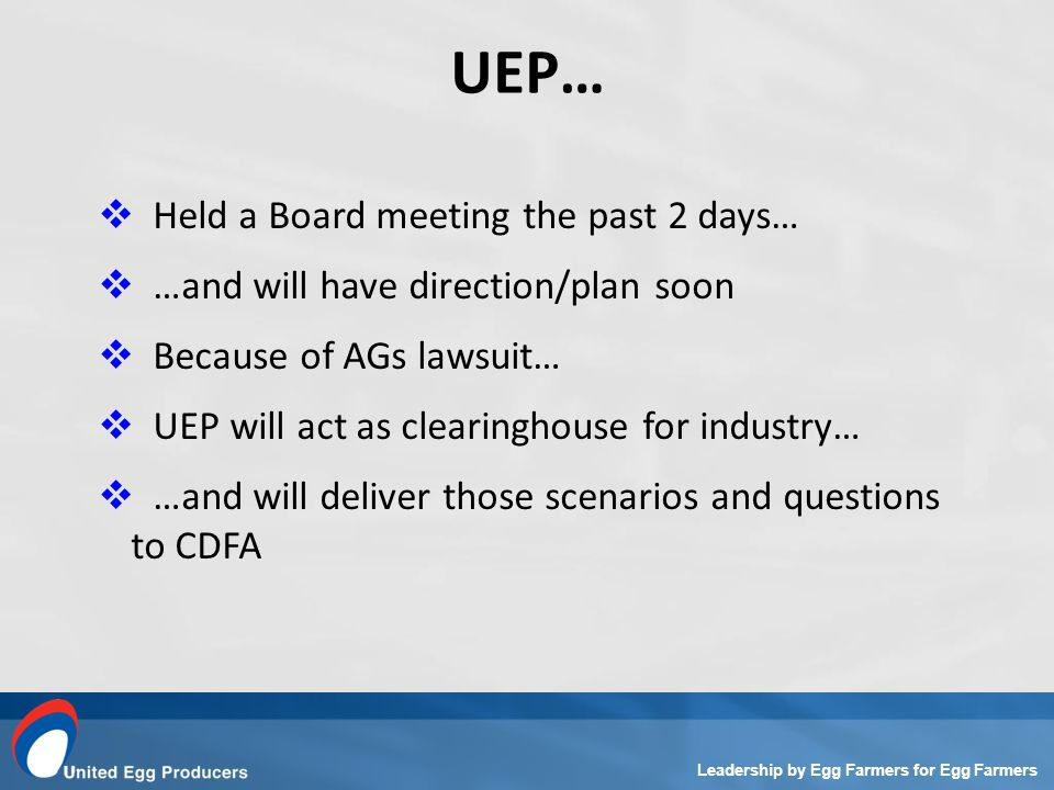 Leadership by Egg Farmers for Egg Farmers Held a Board meeting the past 2 days… …and will have direction/plan soon Because of AGs lawsuit… UEP will act as clearinghouse for industry… …and will deliver those scenarios and questions to CDFA UEP…