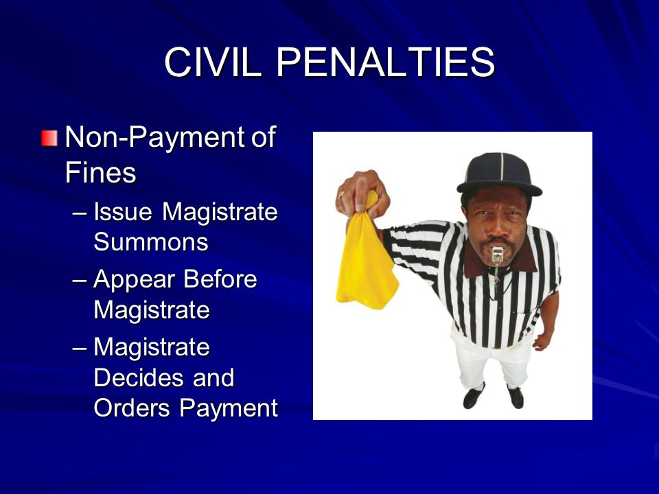 CIVIL PENALTIES Non-Payment of Fines –Issue Magistrate Summons –Appear Before Magistrate –Magistrate Decides and Orders Payment