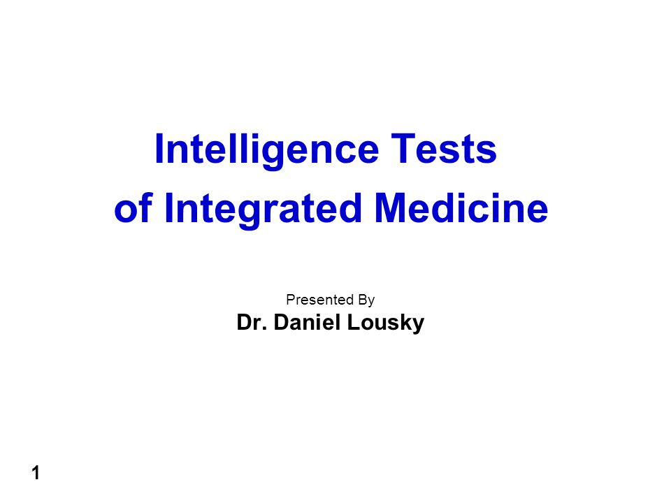 Intelligence Tests of Integrated Medicine Presented By Dr. Daniel Lousky 1