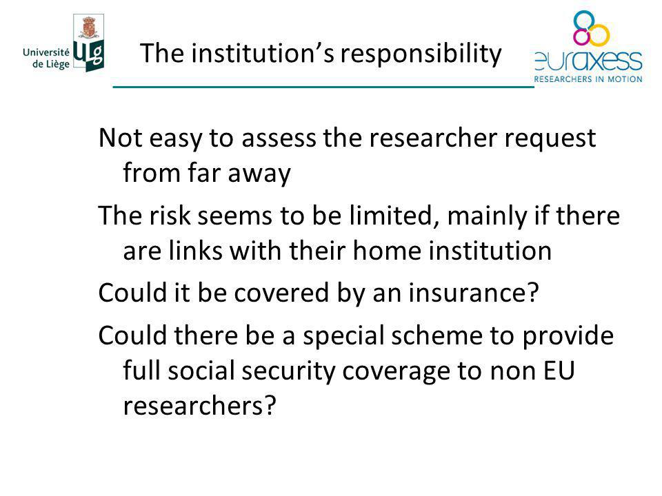 The institutions responsibility Not easy to assess the researcher request from far away The risk seems to be limited, mainly if there are links with their home institution Could it be covered by an insurance.