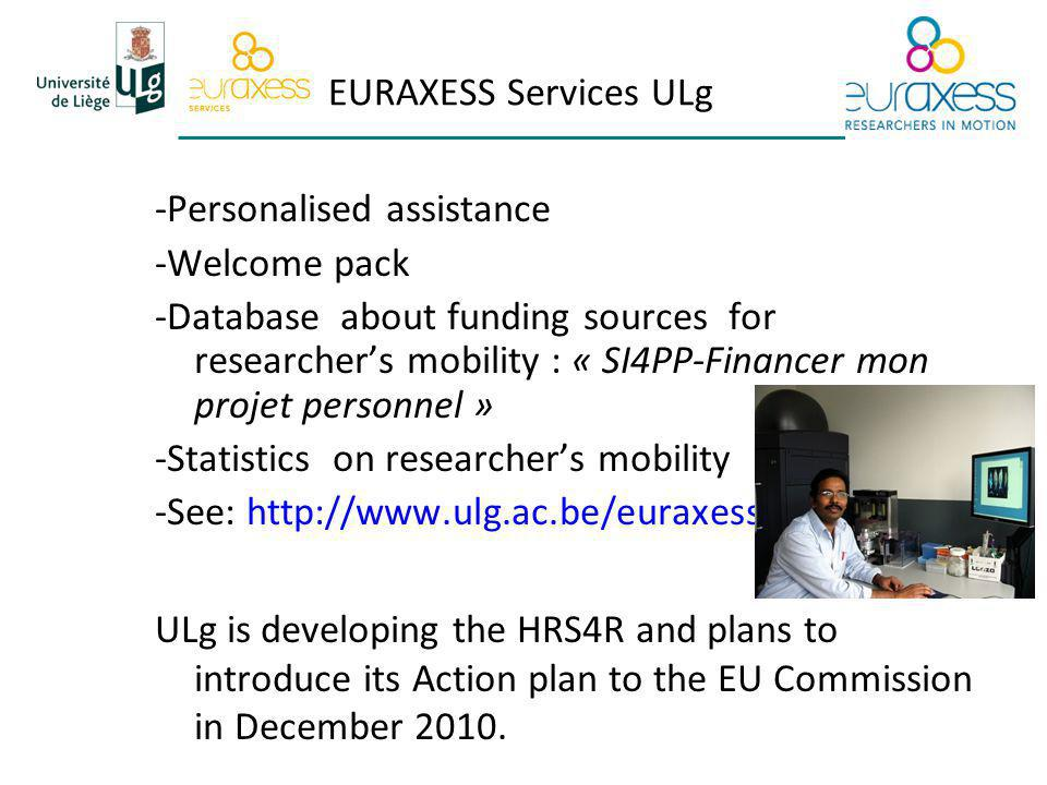 -Personalised assistance -Welcome pack -Database about funding sources for researchers mobility : « SI4PP-Financer mon projet personnel » -Statistics on researchers mobility -See: http://www.ulg.ac.be/euraxess ULg is developing the HRS4R and plans to introduce its Action plan to the EU Commission in December 2010.