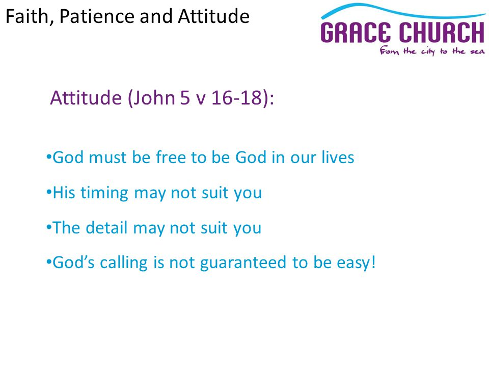 Attitude (John 5 v 16-18): God must be free to be God in our lives His timing may not suit you The detail may not suit you Gods calling is not guaranteed to be easy.