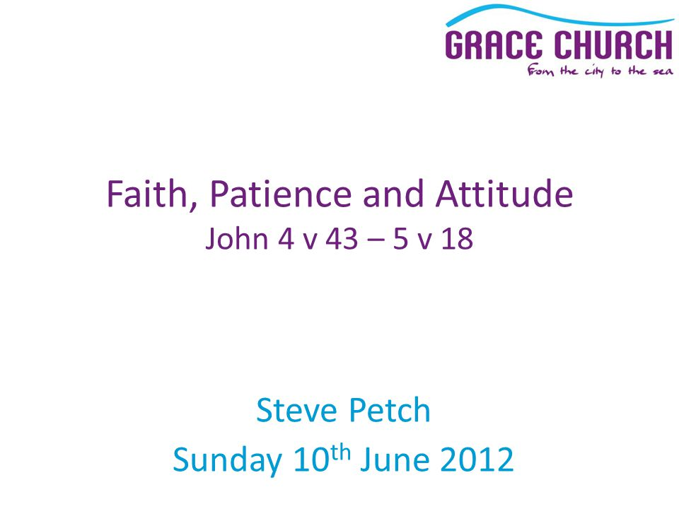 Steve Petch Sunday 10 th June 2012 Faith, Patience and Attitude John 4 v 43 – 5 v 18