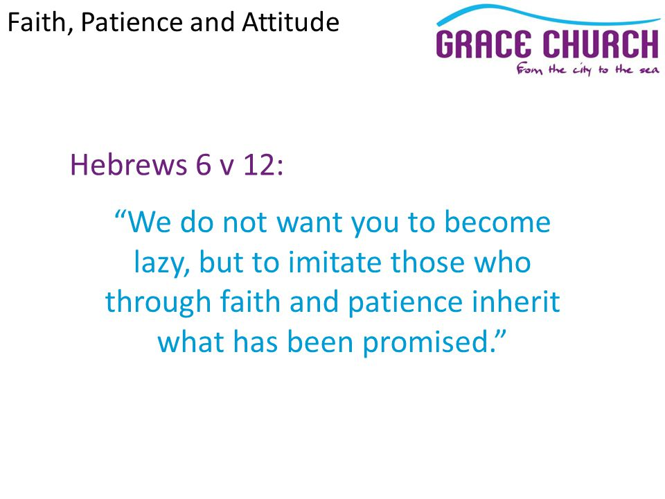 Patience (John 5 v 1 – 15): God uses patience to develop our character We must be careful not to try to force Gods hand God has a timing for his promises Faith, Patience and Attitude