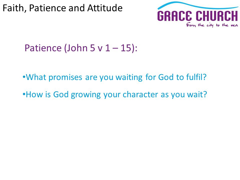 Patience (John 5 v 1 – 15): What promises are you waiting for God to fulfil? How is God growing your character as you wait? Faith, Patience and Attitu