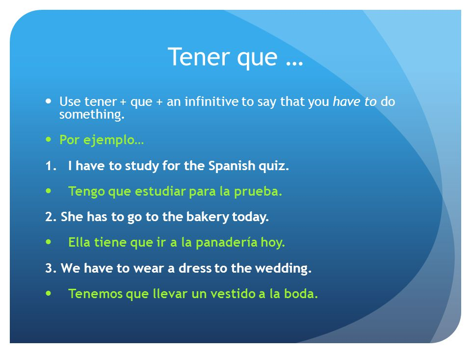 Tener que … Use tener + que + an infinitive to say that you have to do something. Por ejemplo… 1.I have to study for the Spanish quiz. Tengo que estud