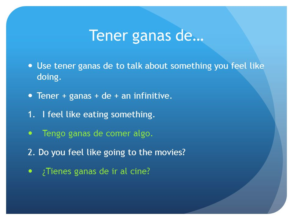 Tener ganas de… Use tener ganas de to talk about something you feel like doing. Tener + ganas + de + an infinitive. 1.I feel like eating something. Te