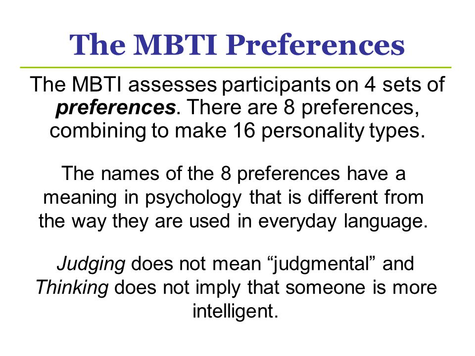 The MBTI Preferences The MBTI assesses participants on 4 sets of preferences. There are 8 preferences, combining to make 16 personality types. The nam