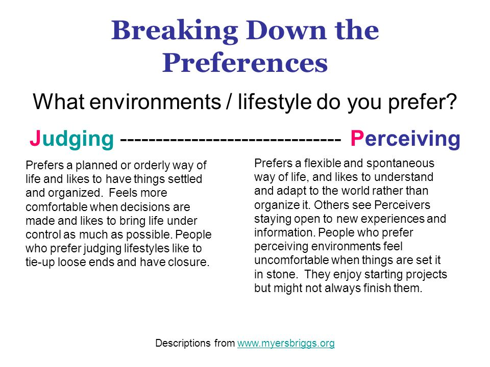 Breaking Down the Preferences What environments / lifestyle do you prefer? Judging ------------------------------- Perceiving Prefers a planned or ord