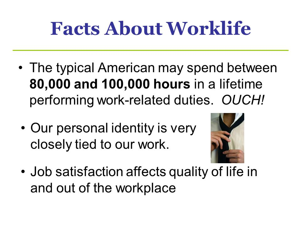 Facts About Worklife The typical American may spend between 80,000 and 100,000 hours in a lifetime performing work-related duties. OUCH! Our personal