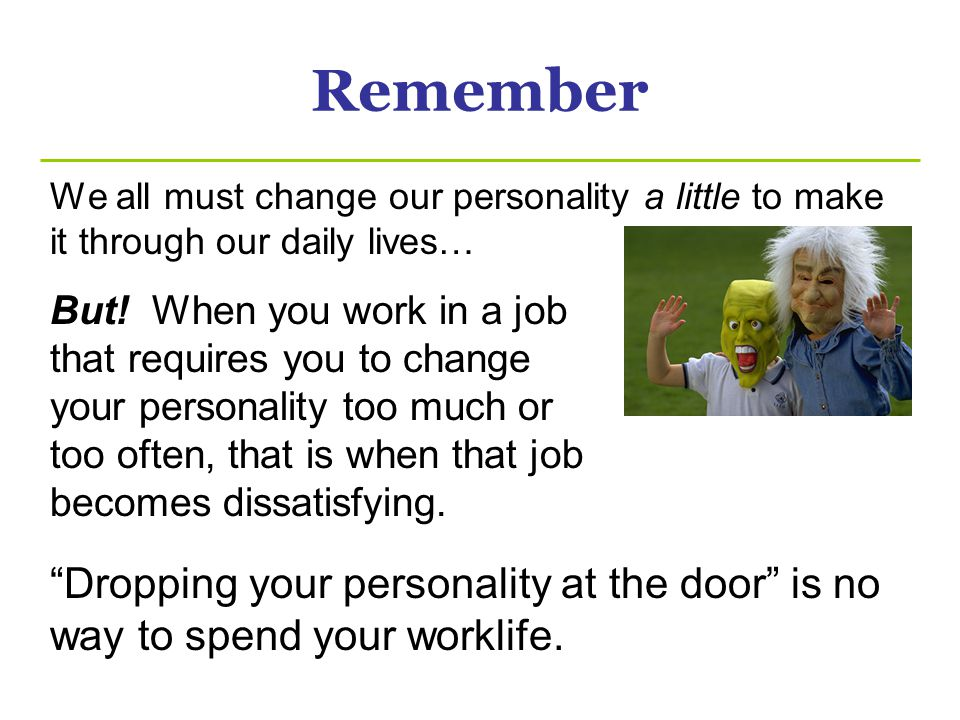 Remember We all must change our personality a little to make it through our daily lives… But.