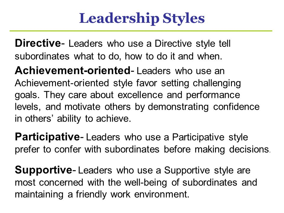 Leadership Styles Directive- Leaders who use a Directive style tell subordinates what to do, how to do it and when.