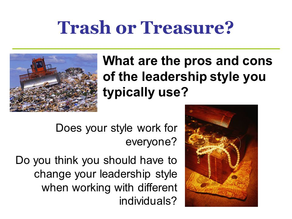Trash or Treasure.What are the pros and cons of the leadership style you typically use.