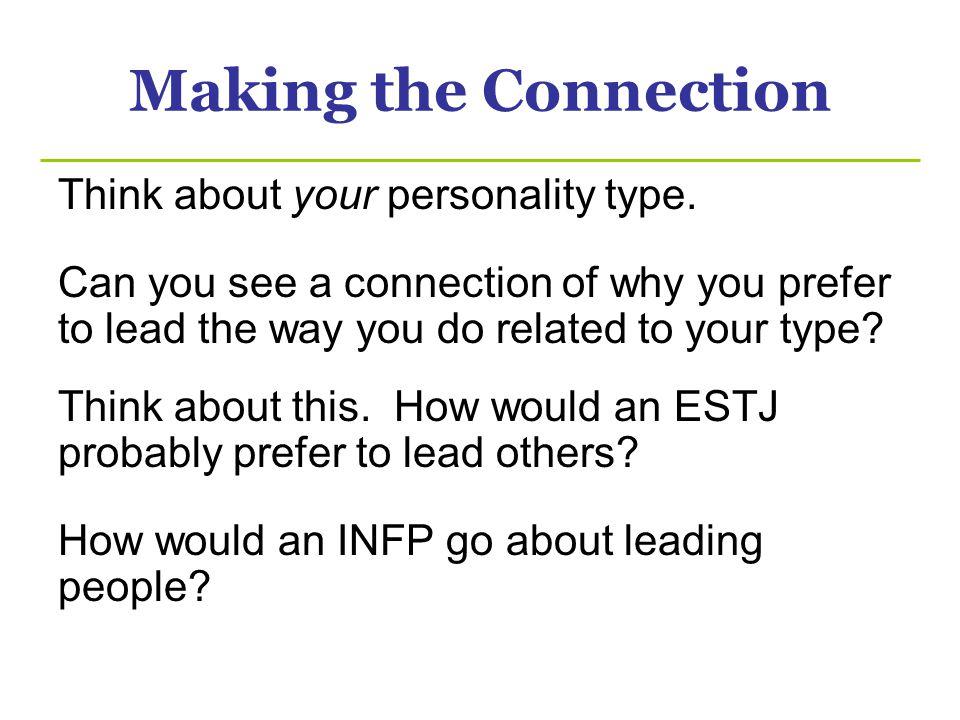 Making the Connection Think about your personality type. Can you see a connection of why you prefer to lead the way you do related to your type? Think