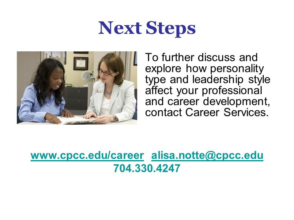 Next Steps To further discuss and explore how personality type and leadership style affect your professional and career development, contact Career Se