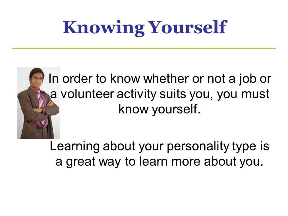 Knowing Yourself In order to know whether or not a job or a volunteer activity suits you, you must know yourself. Learning about your personality type