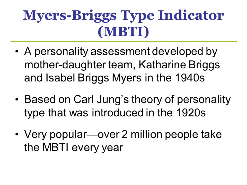 Myers-Briggs Type Indicator (MBTI) A personality assessment developed by mother-daughter team, Katharine Briggs and Isabel Briggs Myers in the 1940s Based on Carl Jungs theory of personality type that was introduced in the 1920s Very popularover 2 million people take the MBTI every year