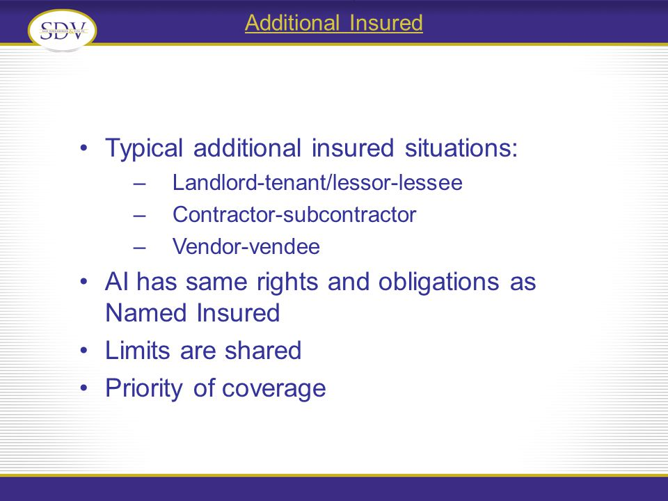 Additional Insured Typical additional insured situations: –Landlord-tenant/lessor-lessee –Contractor-subcontractor –Vendor-vendee AI has same rights and obligations as Named Insured Limits are shared Priority of coverage