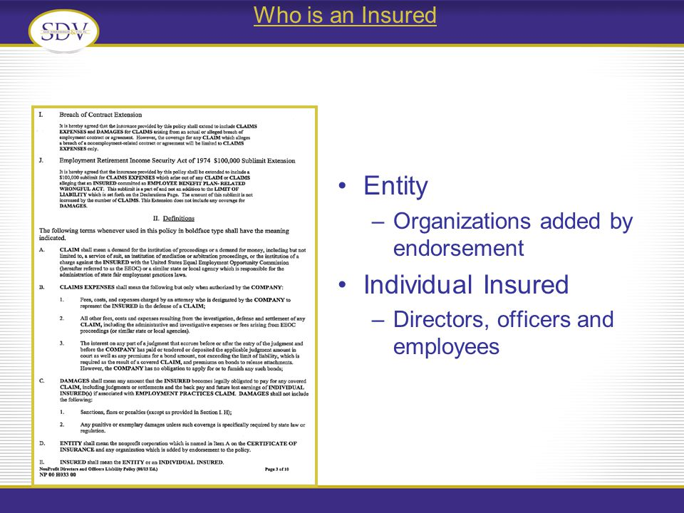 Who is an Insured Entity –Organizations added by endorsement Individual Insured –Directors, officers and employees