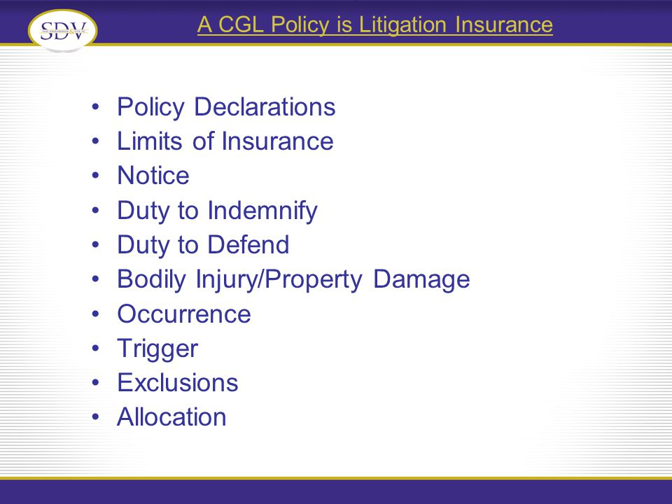 A CGL Policy is Litigation Insurance Policy Declarations Limits of Insurance Notice Duty to Indemnify Duty to Defend Bodily Injury/Property Damage Occurrence Trigger Exclusions Allocation
