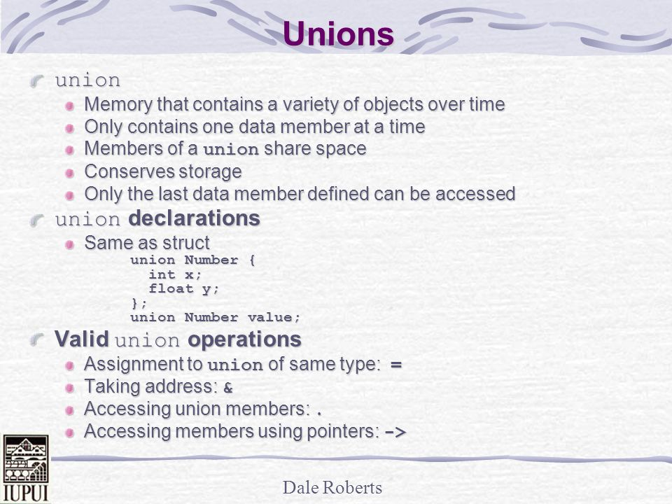 Dale Roberts Unions union Memory that contains a variety of objects over time Only contains one data member at a time Members of a union share space Conserves storage Only the last data member defined can be accessed union declarations Same as struct union Number { int x; int x; float y; float y;}; union Number value; Valid union operations Assignment to union of same type: = Taking address: & Accessing union members:.
