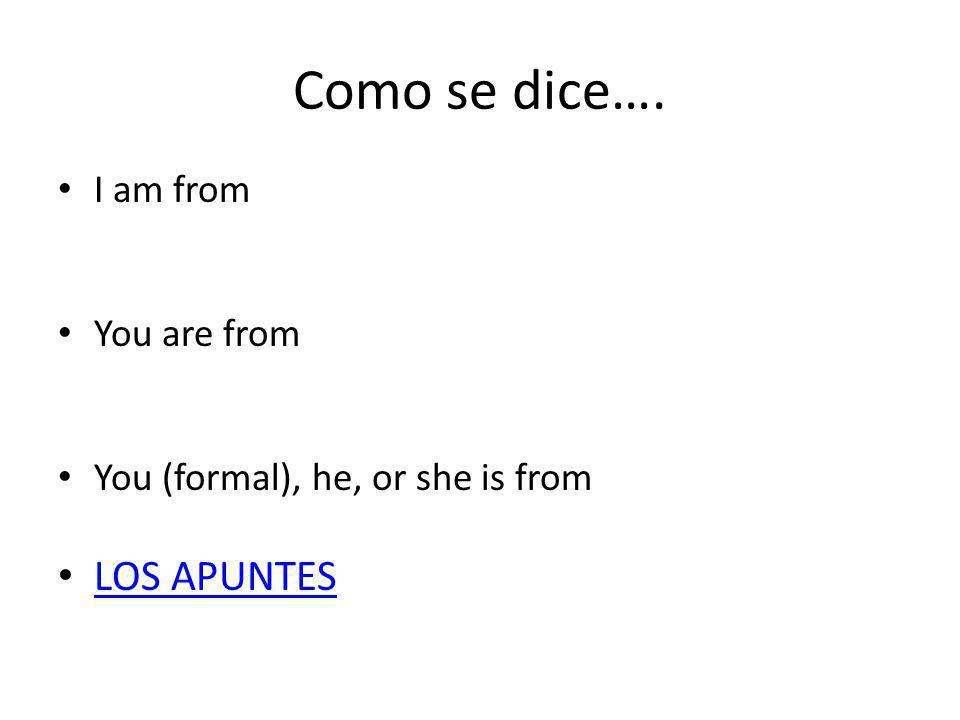Como se dice…. I am from You are from You (formal), he, or she is from LOS APUNTES