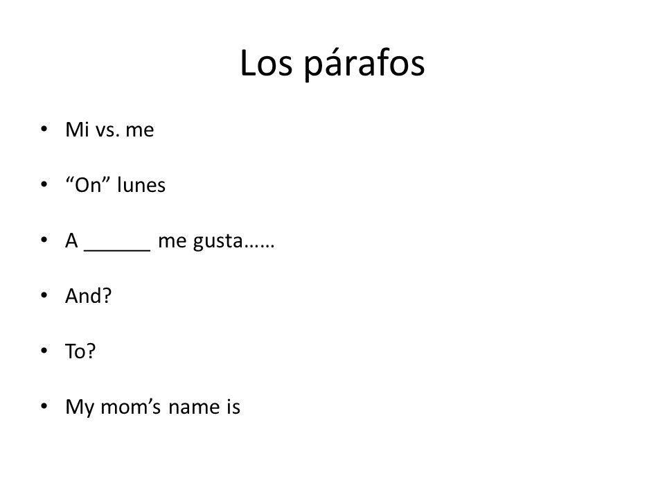Los párafos Mi vs. me On lunes A ______ me gusta…… And? To? My moms name is